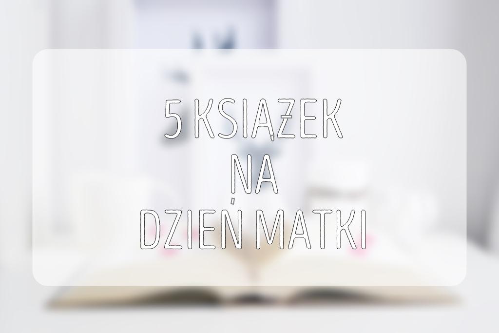 5ksiazek-5-ksiazek-na-dzien-matki