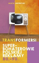 Transformersi. Superbohaterowie polskiej reklamy 80. - 90. - Agata Jakóbczak